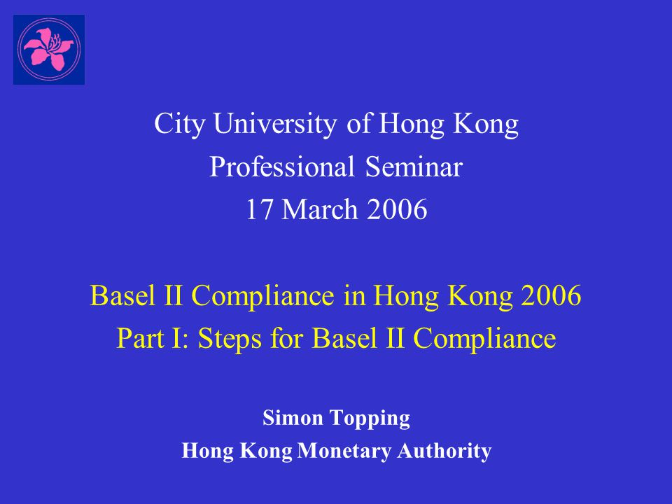 City University of Hong Kong Professional Seminar 17 March 2006 Basel II Compliance in Hong Kong 2006 Part I: Steps for Basel II Compliance Simon Topping Hong Kong Monetary Authority