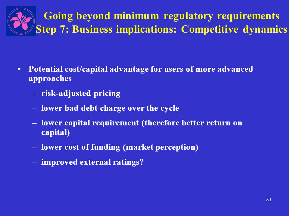 21 Going beyond minimum regulatory requirements Step 7: Business implications: Competitive dynamics Potential cost/capital advantage for users of more advanced approaches –risk-adjusted pricing –lower bad debt charge over the cycle –lower capital requirement (therefore better return on capital) –lower cost of funding (market perception) –improved external ratings