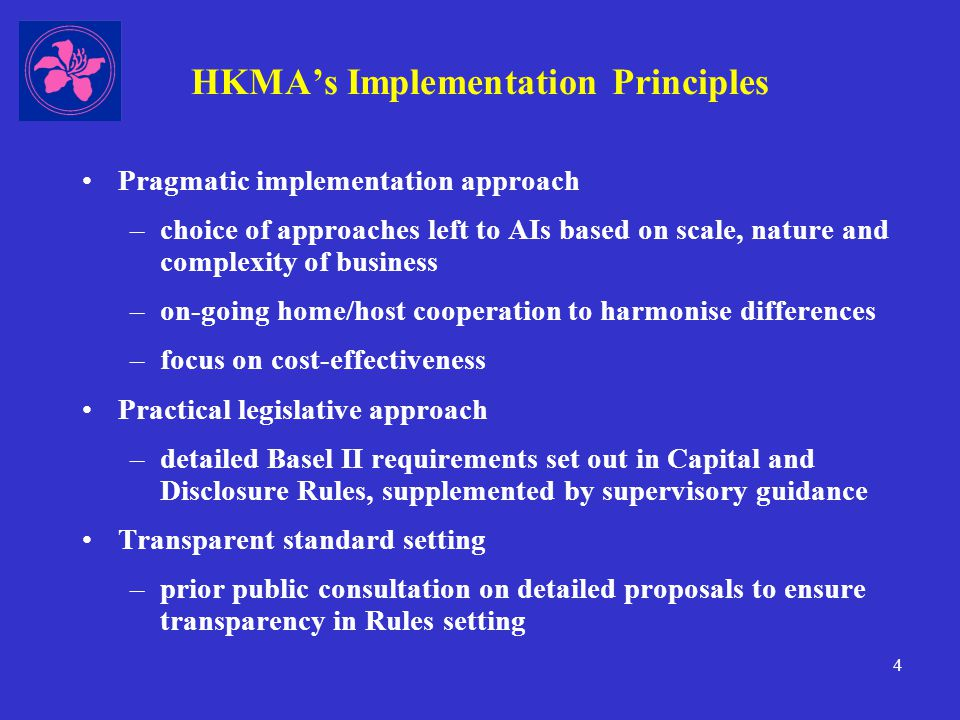 4 HKMA's Implementation Principles Pragmatic implementation approach –choice of approaches left to AIs based on scale, nature and complexity of business –on-going home/host cooperation to harmonise differences –focus on cost-effectiveness Practical legislative approach –detailed Basel II requirements set out in Capital and Disclosure Rules, supplemented by supervisory guidance Transparent standard setting –prior public consultation on detailed proposals to ensure transparency in Rules setting