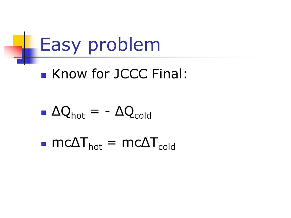 Easy problem Know for JCCC Final: ΔQ hot = - ΔQ cold mcΔT hot = mcΔT cold