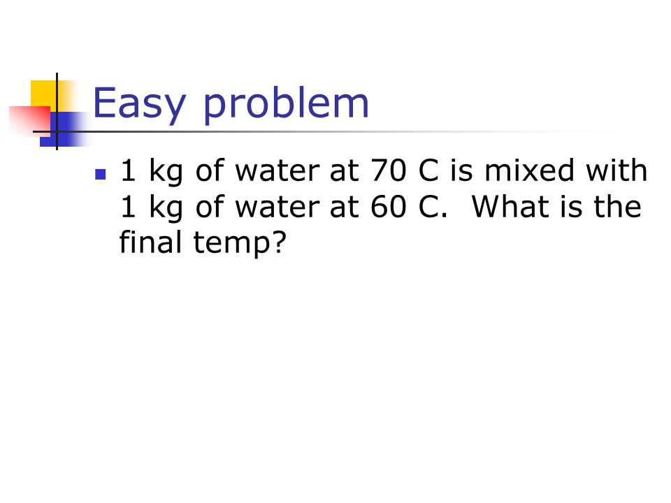 Easy problem 1 kg of water at 70 C is mixed with 1 kg of water at 60 C. What is the final temp