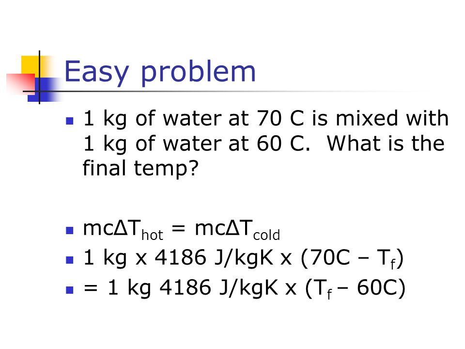 Easy problem 1 kg of water at 70 C is mixed with 1 kg of water at 60 C.