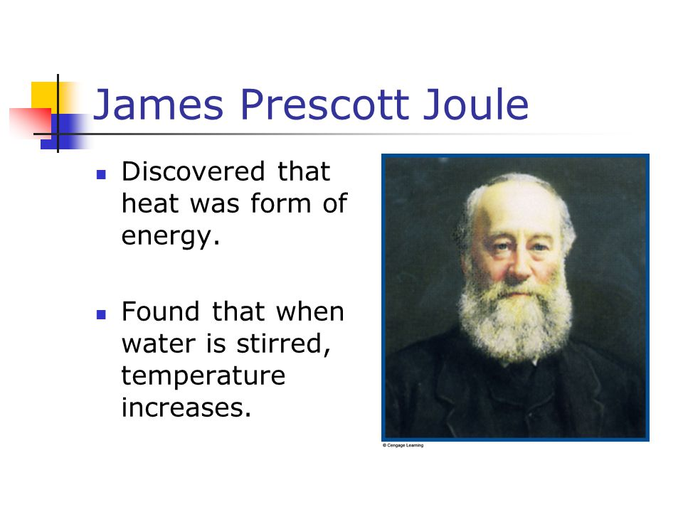James Prescott Joule Discovered that heat was form of energy.