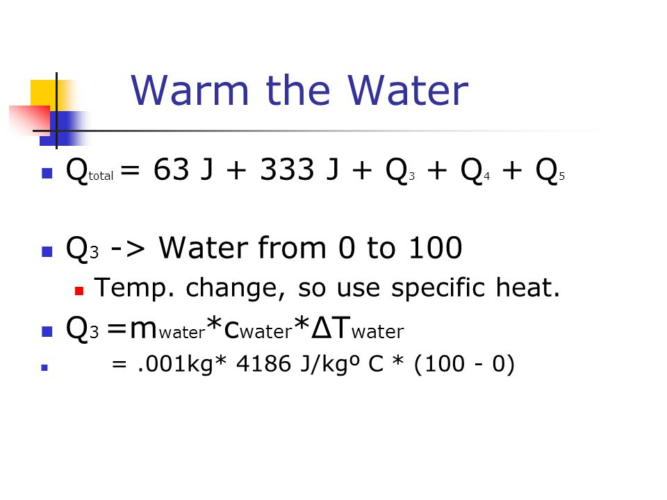 Warm the Water Q total = 63 J + 333 J + Q 3 + Q 4 + Q 5 Q 3 -> Water from 0 to 100 Temp. change, so use specific heat. Q 3 =m water *c water *ΔT water