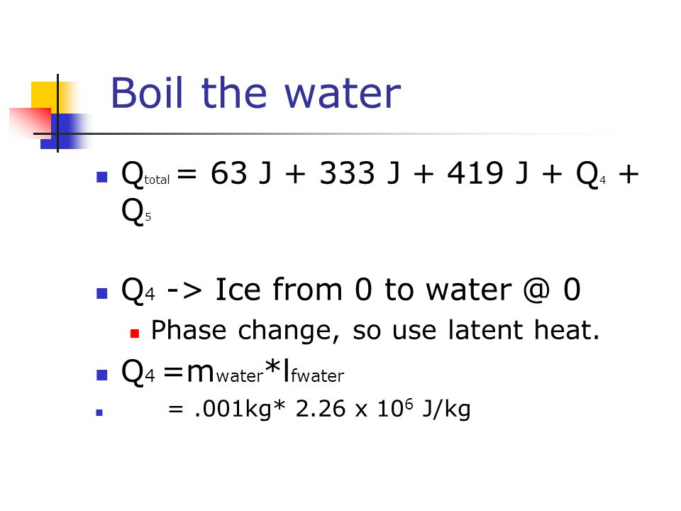 Boil the water Q total = 63 J + 333 J + 419 J + Q 4 + Q 5 Q 4 -> Ice from 0 to water @ 0 Phase change, so use latent heat.