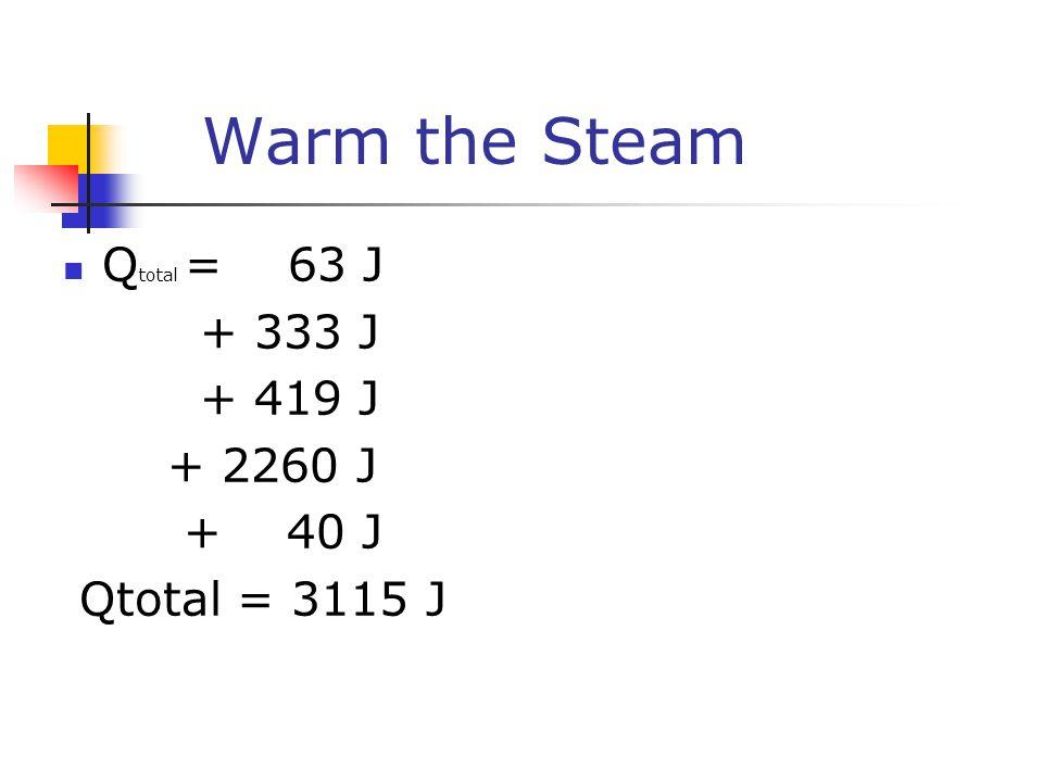 Warm the Steam Q total = 63 J + 333 J + 419 J + 2260 J + 40 J Qtotal = 3115 J