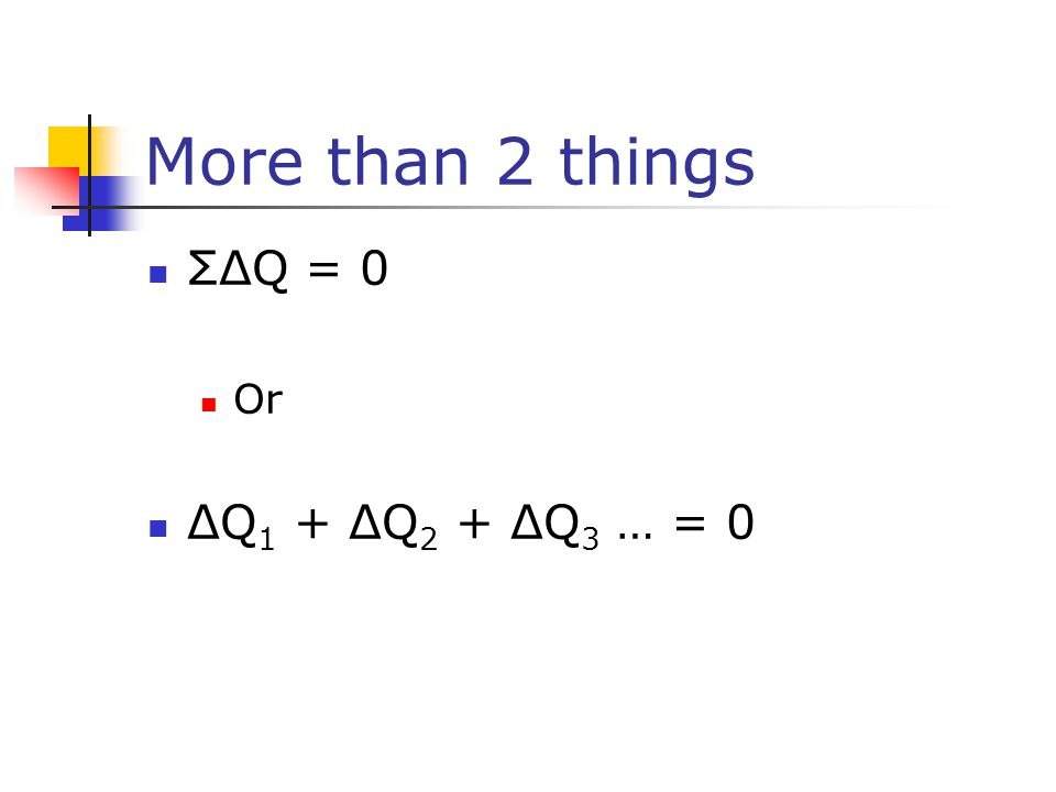More than 2 things ΣΔQ = 0 Or ΔQ 1 + ΔQ 2 + ΔQ 3 … = 0
