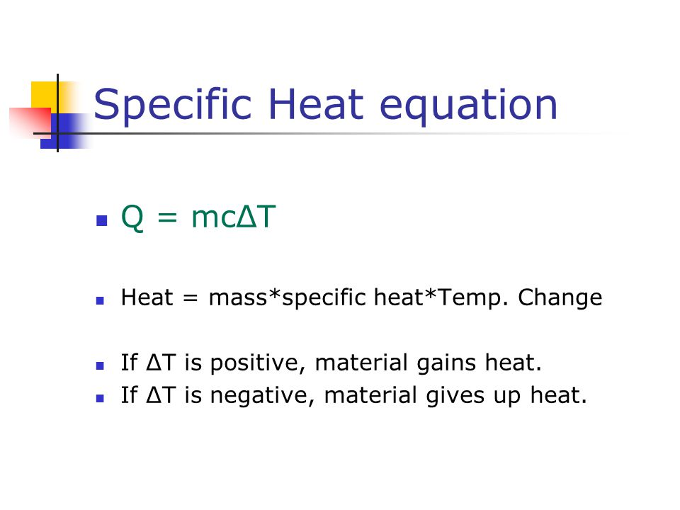 Specific Heat equation Q = mcΔT Heat = mass*specific heat*Temp. Change If ΔT is positive, material gains heat. If ΔT is negative, material gives up he