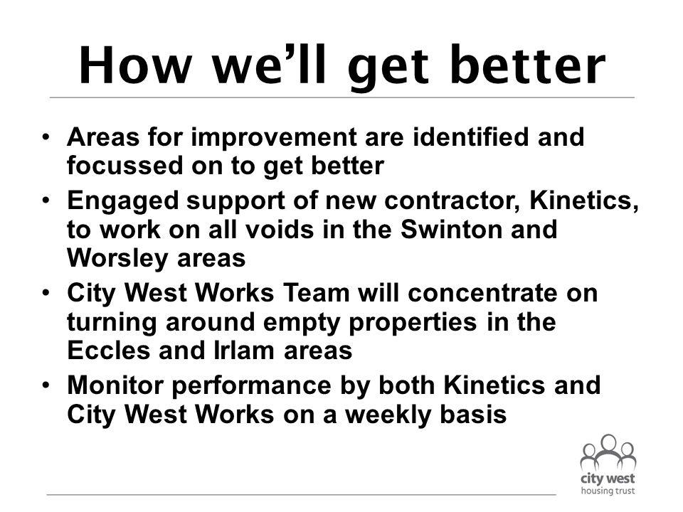 How we'll get better Areas for improvement are identified and focussed on to get better Engaged support of new contractor, Kinetics, to work on all voids in the Swinton and Worsley areas City West Works Team will concentrate on turning around empty properties in the Eccles and Irlam areas Monitor performance by both Kinetics and City West Works on a weekly basis