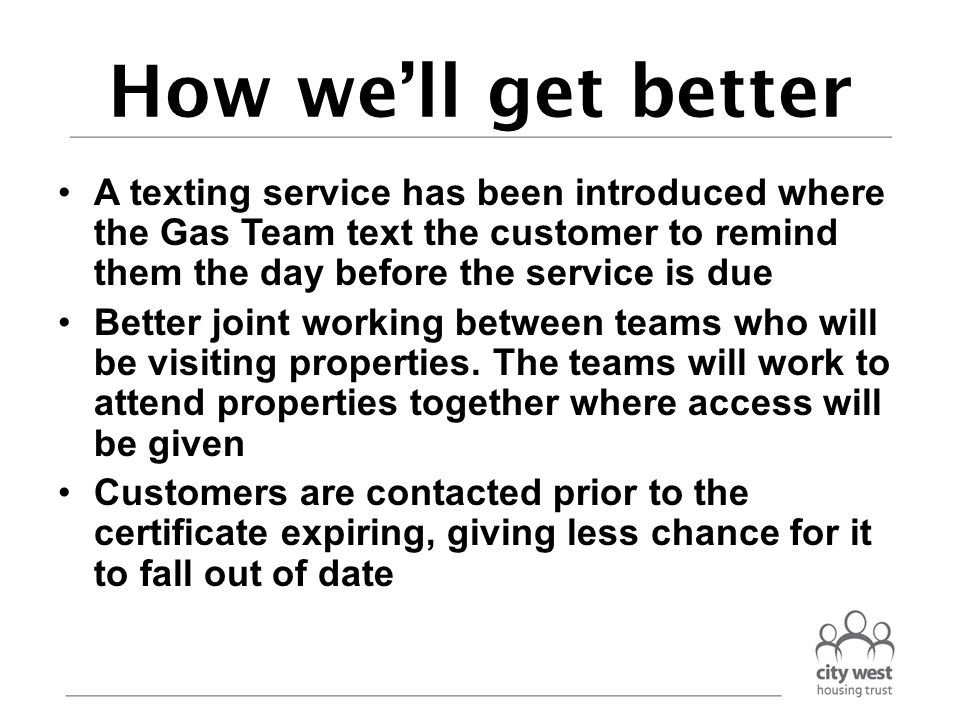 How we'll get better A texting service has been introduced where the Gas Team text the customer to remind them the day before the service is due Better joint working between teams who will be visiting properties.