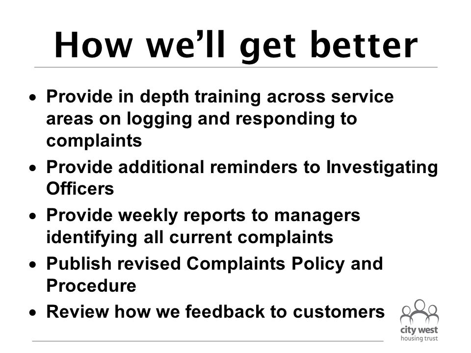 How we'll get better  Provide in depth training across service areas on logging and responding to complaints  Provide additional reminders to Invest