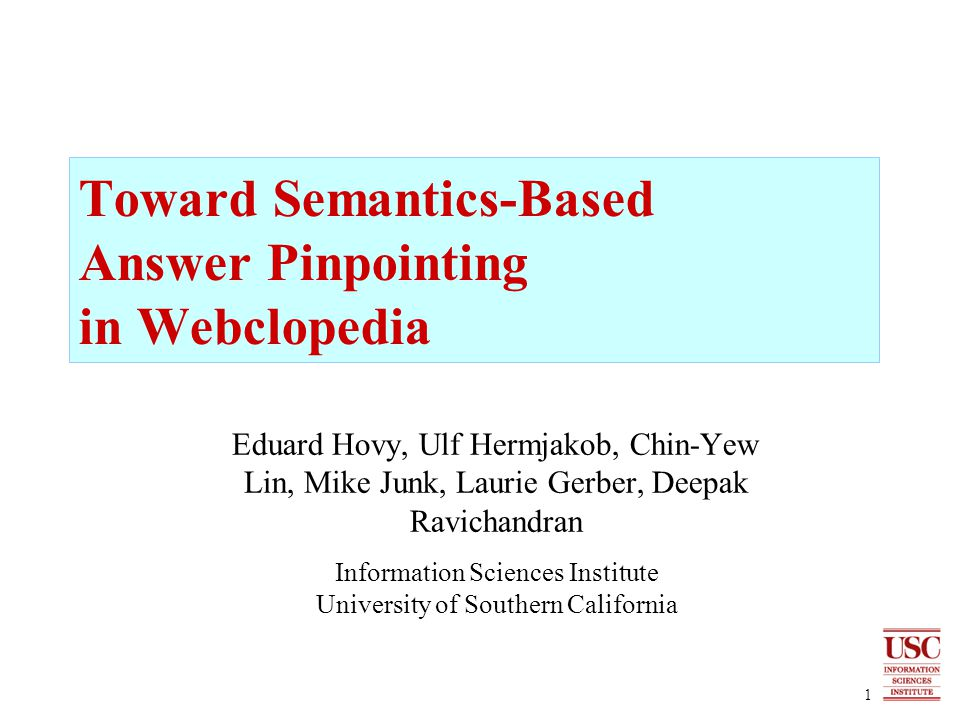 1 Toward Semantics-Based Answer Pinpointing in Webclopedia Eduard Hovy, Ulf Hermjakob, Chin-Yew Lin, Mike Junk, Laurie Gerber, Deepak Ravichandran Information Sciences Institute University of Southern California