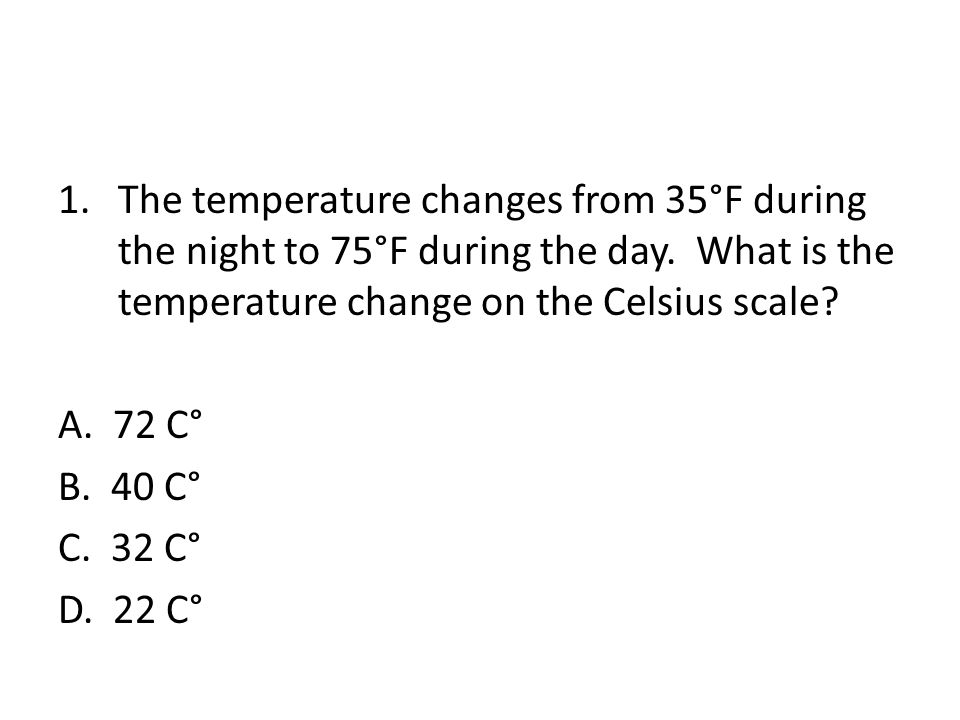 1.The temperature changes from 35°F during the night to 75°F during the day.