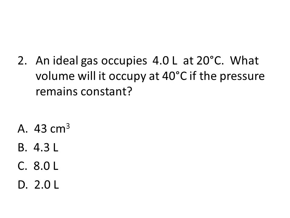 2.An ideal gas occupies 4.0 L at 20°C.