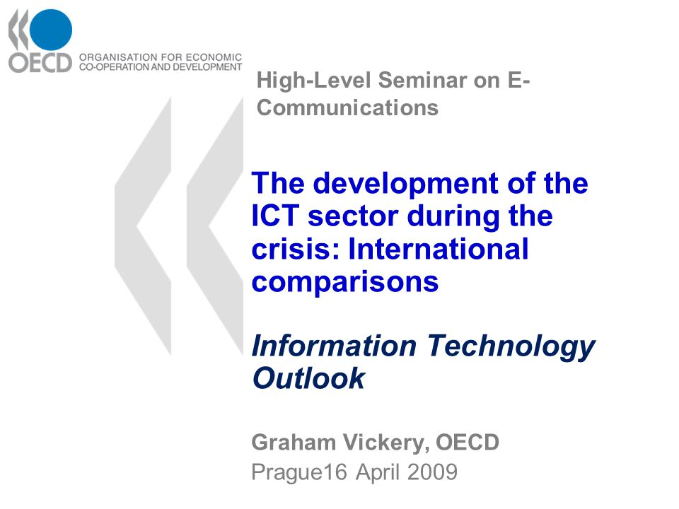 High-Level Seminar on E- Communications The development of the ICT sector during the crisis: International comparisons Information Technology Outlook