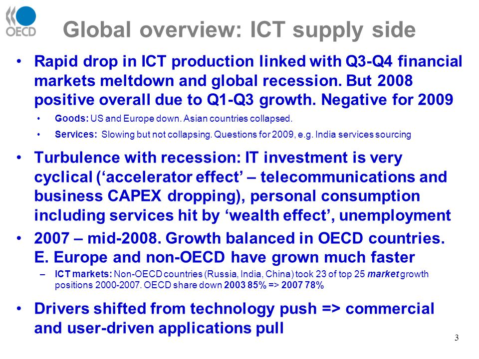 ICT sector opportunities and threats OpportunitiesThreats Short- mediu m-term Restructuring and efficiencies ICT budgets hard to compress Restructuring in other sectors - more use of ICTs / outsourcing Public sector and emerging economies continue to invest Economic stimulus packages Declines in R&D and innovation Decreasing access to capital / VC IT budgets plunge all sectors / regions Consumer ICT spending plummets Fall in demand from emerging economies Longer -term R&D and innovation priorities Growth in digital content Green IT, health & aging drivers Consolidation / globalisation of back-office / information management Spending on ICT security up Long term stimulus packages Dropping R&D / innovation priorities Prolonged financing problems Slow development new business models Slow supply of ICT professionals skills Business / consumer spending falls Prolonged infrastructure underinvestment Effects on low-cost locations