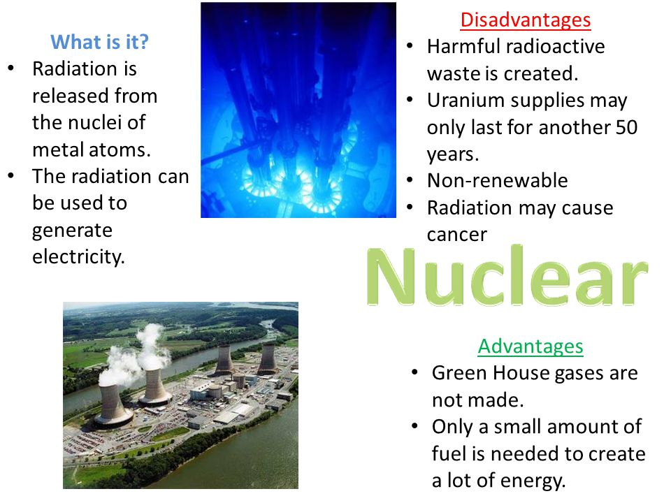 Disadvantages Harmful radioactive waste is created. Uranium supplies may only last for another 50 years. Non-renewable Radiation may cause cancer What