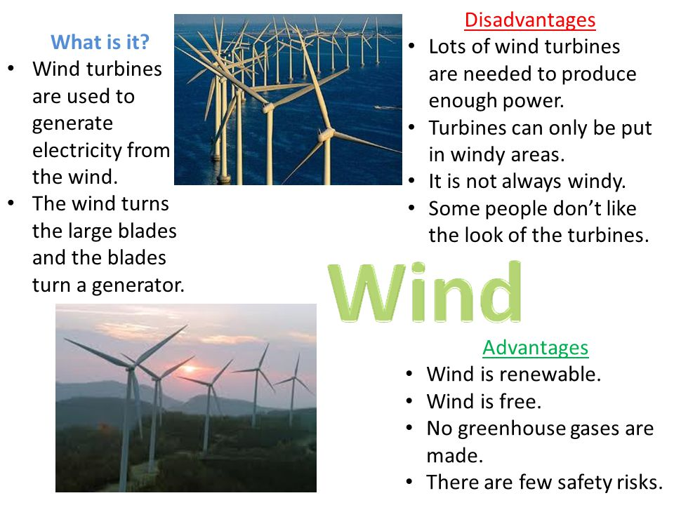 Disadvantages Lots of wind turbines are needed to produce enough power. Turbines can only be put in windy areas. It is not always windy. Some people d