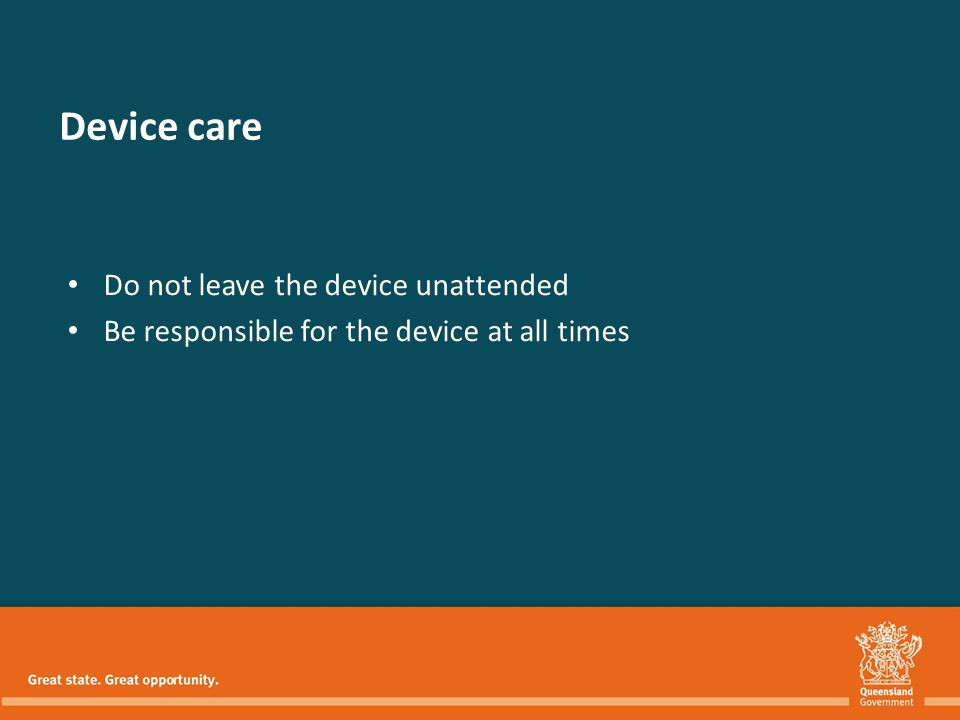 Do not leave the device unattended Be responsible for the device at all times Device care