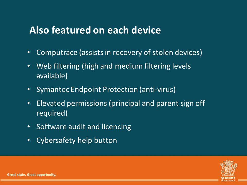 Also featured on each device Computrace (assists in recovery of stolen devices) Web filtering (high and medium filtering levels available) Symantec Endpoint Protection (anti-virus) Elevated permissions (principal and parent sign off required) Software audit and licencing Cybersafety help button