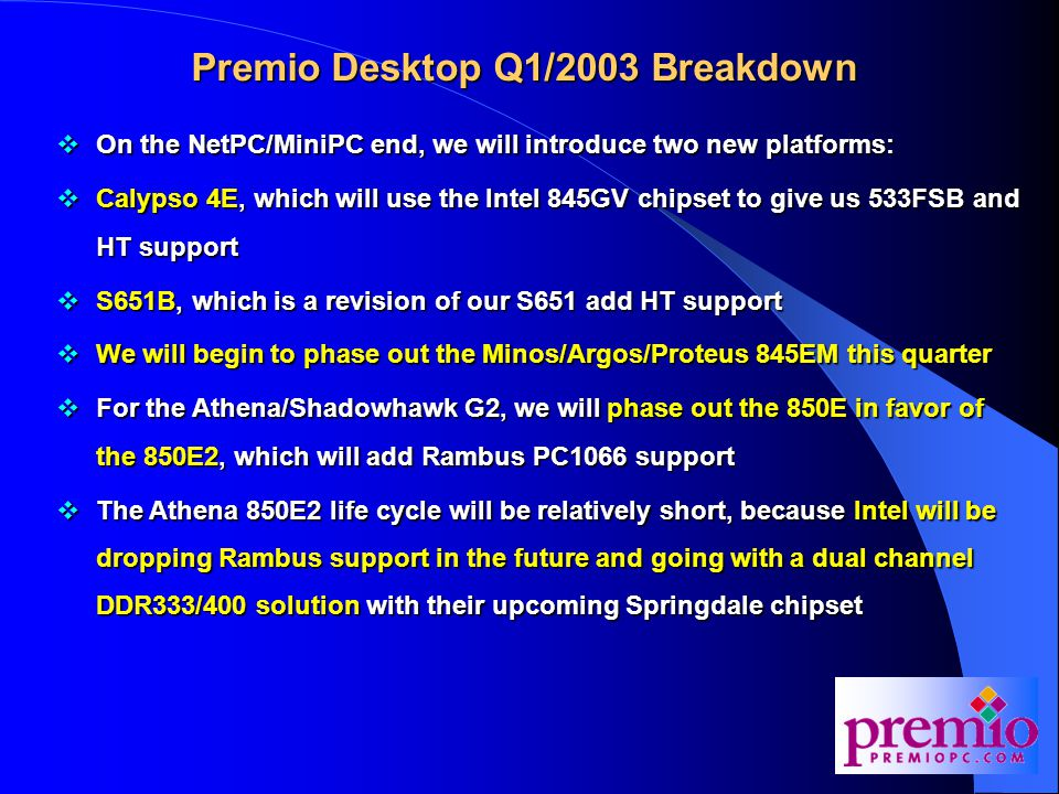Premio Desktop Q1/2003 Breakdown  On the NetPC/MiniPC end, we will introduce two new platforms:  Calypso 4E, which will use the Intel 845GV chipset to give us 533FSB and HT support  S651B, which is a revision of our S651 add HT support  We will begin to phase out the Minos/Argos/Proteus 845EM this quarter  For the Athena/Shadowhawk G2, we will phase out the 850E in favor of the 850E2, which will add Rambus PC1066 support  The Athena 850E2 life cycle will be relatively short, because Intel will be dropping Rambus support in the future and going with a dual channel DDR333/400 solution with their upcoming Springdale chipset