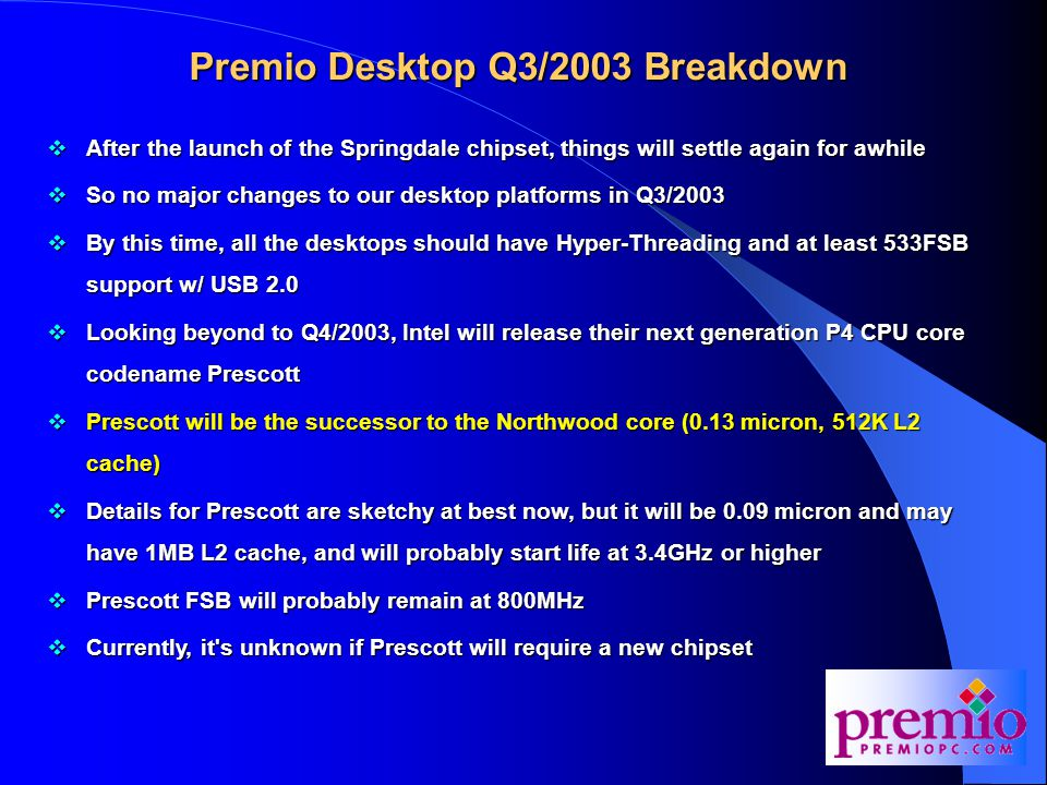 Premio Desktop Q3/2003 Breakdown  After the launch of the Springdale chipset, things will settle again for awhile  So no major changes to our desktop platforms in Q3/2003  By this time, all the desktops should have Hyper-Threading and at least 533FSB support w/ USB 2.0  Looking beyond to Q4/2003, Intel will release their next generation P4 CPU core codename Prescott  Prescott will be the successor to the Northwood core (0.13 micron, 512K L2 cache)  Details for Prescott are sketchy at best now, but it will be 0.09 micron and may have 1MB L2 cache, and will probably start life at 3.4GHz or higher  Prescott FSB will probably remain at 800MHz  Currently, it s unknown if Prescott will require a new chipset