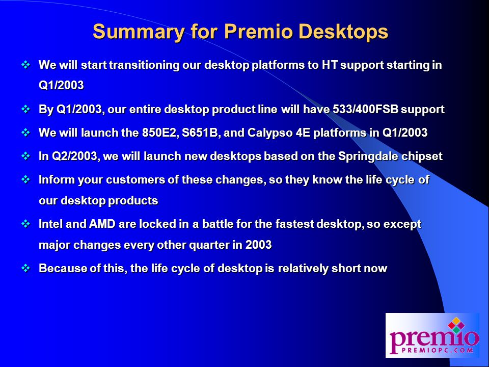 Summary for Premio Desktops  We will start transitioning our desktop platforms to HT support starting in Q1/2003  By Q1/2003, our entire desktop product line will have 533/400FSB support  We will launch the 850E2, S651B, and Calypso 4E platforms in Q1/2003  In Q2/2003, we will launch new desktops based on the Springdale chipset  Inform your customers of these changes, so they know the life cycle of our desktop products  Intel and AMD are locked in a battle for the fastest desktop, so except major changes every other quarter in 2003  Because of this, the life cycle of desktop is relatively short now
