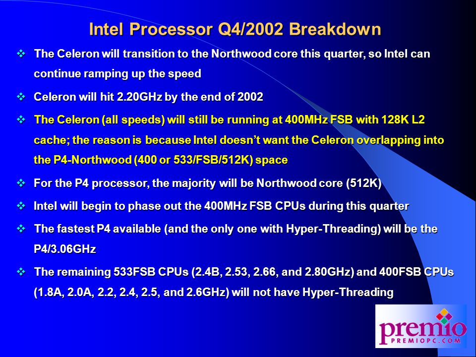Intel Processor Q4/2002 Breakdown  The Celeron will transition to the Northwood core this quarter, so Intel can continue ramping up the speed  Celeron will hit 2.20GHz by the end of 2002  The Celeron (all speeds) will still be running at 400MHz FSB with 128K L2 cache; the reason is because Intel doesn't want the Celeron overlapping into the P4-Northwood (400 or 533/FSB/512K) space  For the P4 processor, the majority will be Northwood core (512K)  Intel will begin to phase out the 400MHz FSB CPUs during this quarter  The fastest P4 available (and the only one with Hyper-Threading) will be the P4/3.06GHz  The remaining 533FSB CPUs (2.4B, 2.53, 2.66, and 2.80GHz) and 400FSB CPUs (1.8A, 2.0A, 2.2, 2.4, 2.5, and 2.6GHz) will not have Hyper-Threading