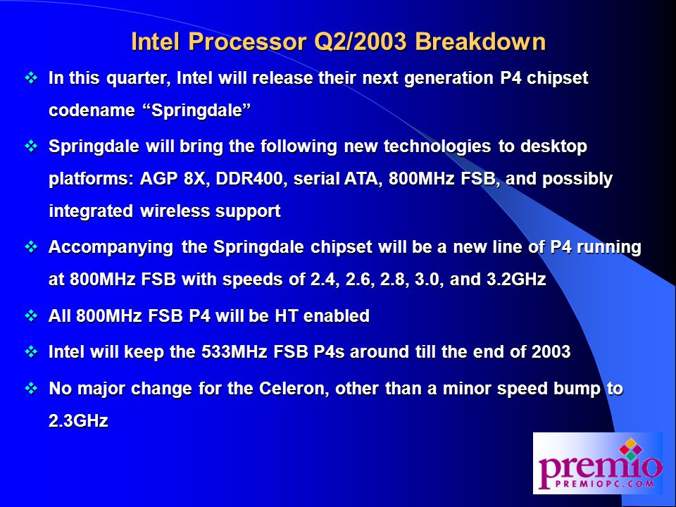 Intel Processor Q2/2003 Breakdown  In this quarter, Intel will release their next generation P4 chipset codename Springdale  Springdale will bring the following new technologies to desktop platforms: AGP 8X, DDR400, serial ATA, 800MHz FSB, and possibly integrated wireless support  Accompanying the Springdale chipset will be a new line of P4 running at 800MHz FSB with speeds of 2.4, 2.6, 2.8, 3.0, and 3.2GHz  All 800MHz FSB P4 will be HT enabled  Intel will keep the 533MHz FSB P4s around till the end of 2003  No major change for the Celeron, other than a minor speed bump to 2.3GHz