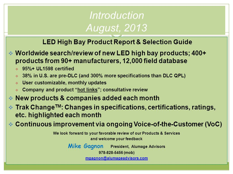 Introduction August, 2013 LED High Bay Product Report & Selection Guide  Worldwide search/review of new LED high bay products; 400+ products from 90+ manufacturers, 12,000 field database  95%+ UL1598 certified  38% in U.S.