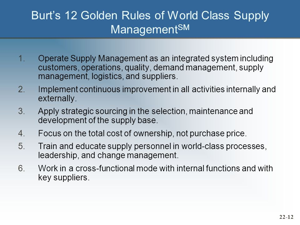 Burt's 12 Golden Rules of World Class Supply Management SM 1.Operate Supply Management as an integrated system including customers, operations, quality, demand management, supply management, logistics, and suppliers.