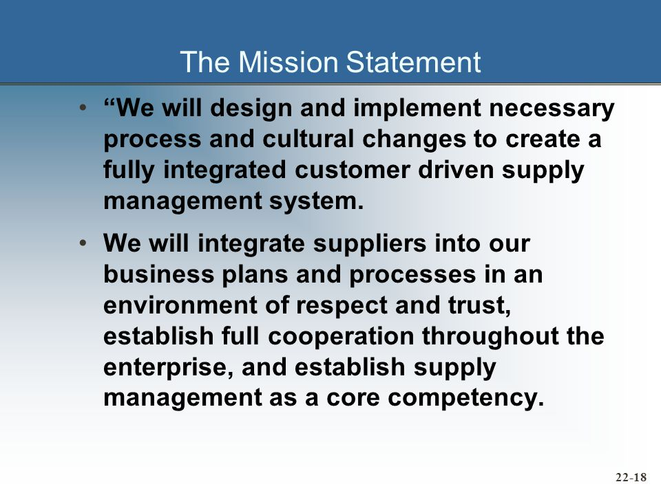 The Mission Statement We will design and implement necessary process and cultural changes to create a fully integrated customer driven supply management system.
