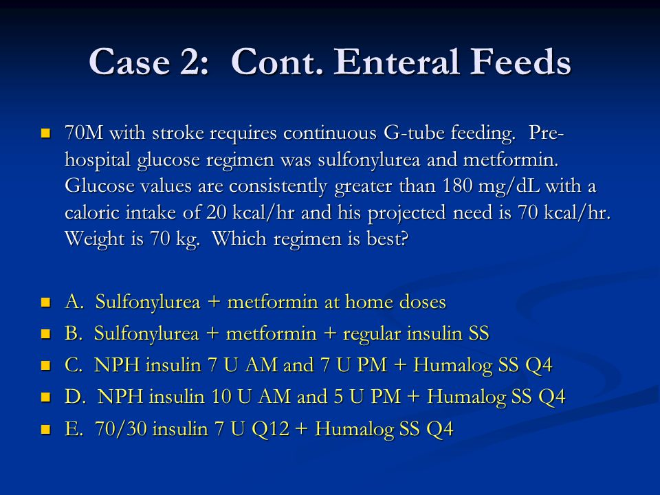Case 2: Cont. Enteral Feeds 70M with stroke requires continuous G-tube feeding. Pre- hospital glucose regimen was sulfonylurea and metformin. Glucose
