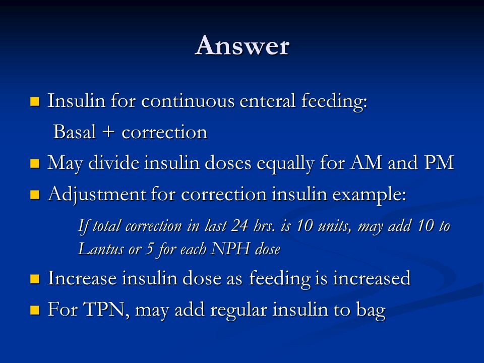 Answer Insulin for continuous enteral feeding: Insulin for continuous enteral feeding: Basal + correction Basal + correction May divide insulin doses