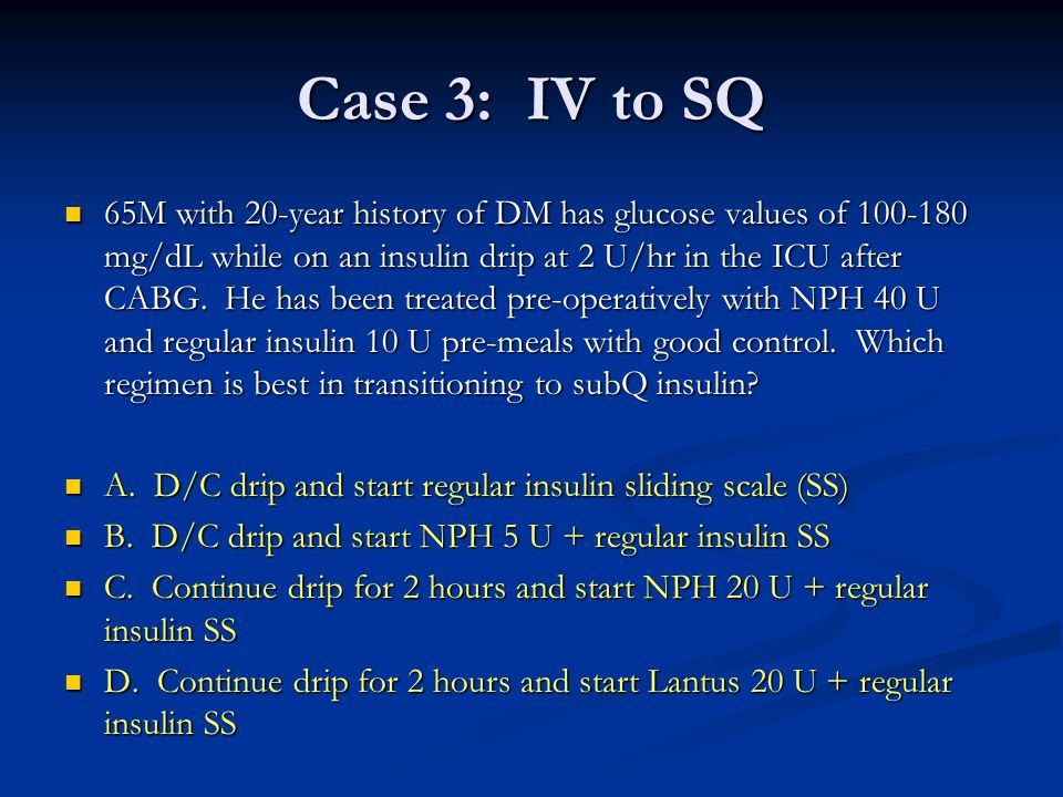 Case 3: IV to SQ 65M with 20-year history of DM has glucose values of 100-180 mg/dL while on an insulin drip at 2 U/hr in the ICU after CABG. He has b