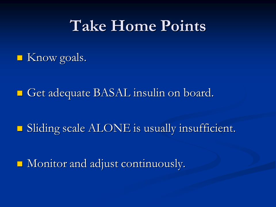 Take Home Points Know goals. Know goals. Get adequate BASAL insulin on board.