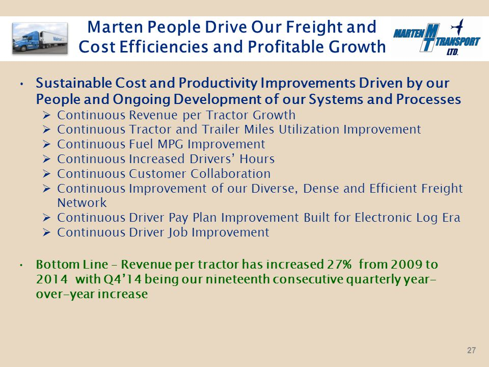 Marten People Drive Our Freight and Cost Efficiencies and Profitable Growth Sustainable Cost and Productivity Improvements Driven by our People and Ongoing Development of our Systems and Processes  Continuous Revenue per Tractor Growth  Continuous Tractor and Trailer Miles Utilization Improvement  Continuous Fuel MPG Improvement  Continuous Increased Drivers' Hours  Continuous Customer Collaboration  Continuous Improvement of our Diverse, Dense and Efficient Freight Network  Continuous Driver Pay Plan Improvement Built for Electronic Log Era  Continuous Driver Job Improvement Bottom Line – Revenue per tractor has increased 27% from 2009 to 2014 with Q4'14 being our nineteenth consecutive quarterly year- over-year increase 27