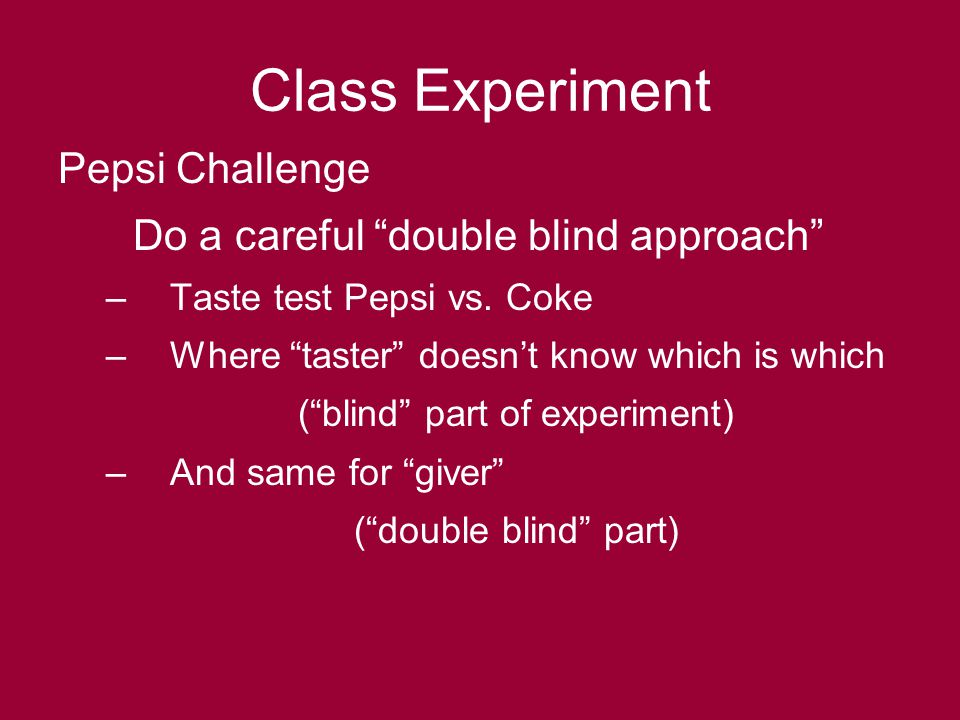 Class Experiment Pepsi Challenge Do a careful double blind approach –Taste test Pepsi vs.