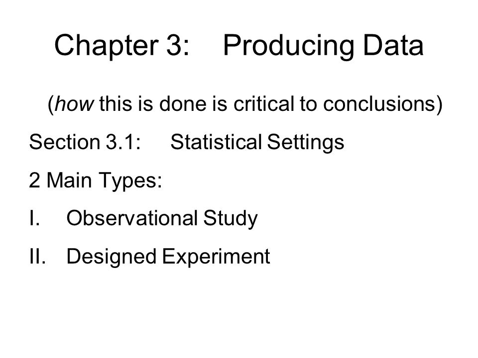 Chapter 3: Producing Data (how this is done is critical to conclusions) Section 3.1: Statistical Settings 2 Main Types: I.Observational Study II.Designed Experiment