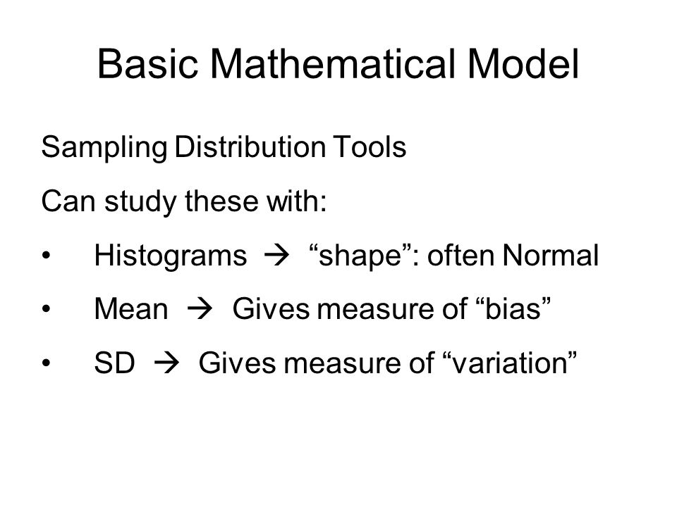Basic Mathematical Model Sampling Distribution Tools Can study these with: Histograms  shape : often Normal Mean  Gives measure of bias SD  Gives measure of variation