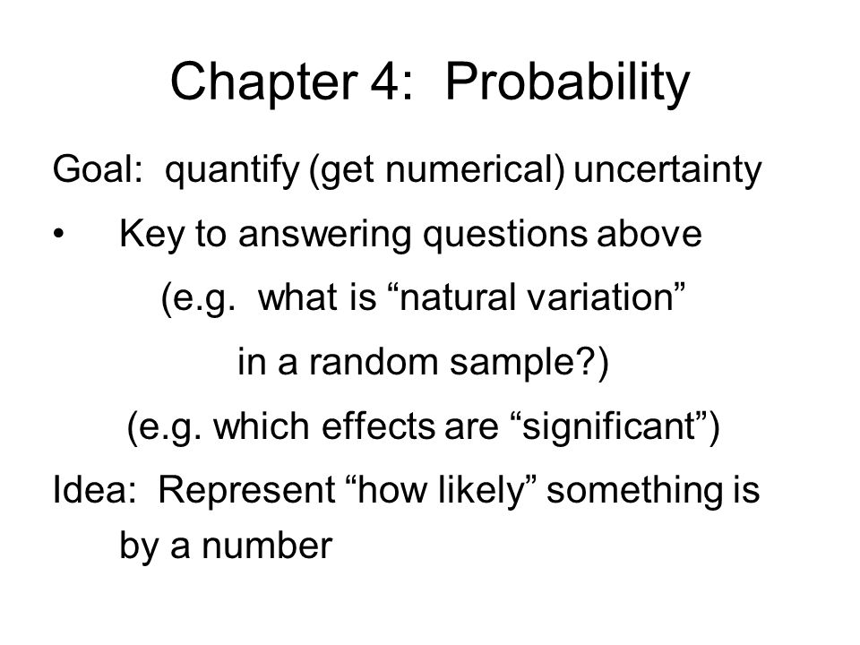 Chapter 4: Probability Goal: quantify (get numerical) uncertainty Key to answering questions above (e.g.