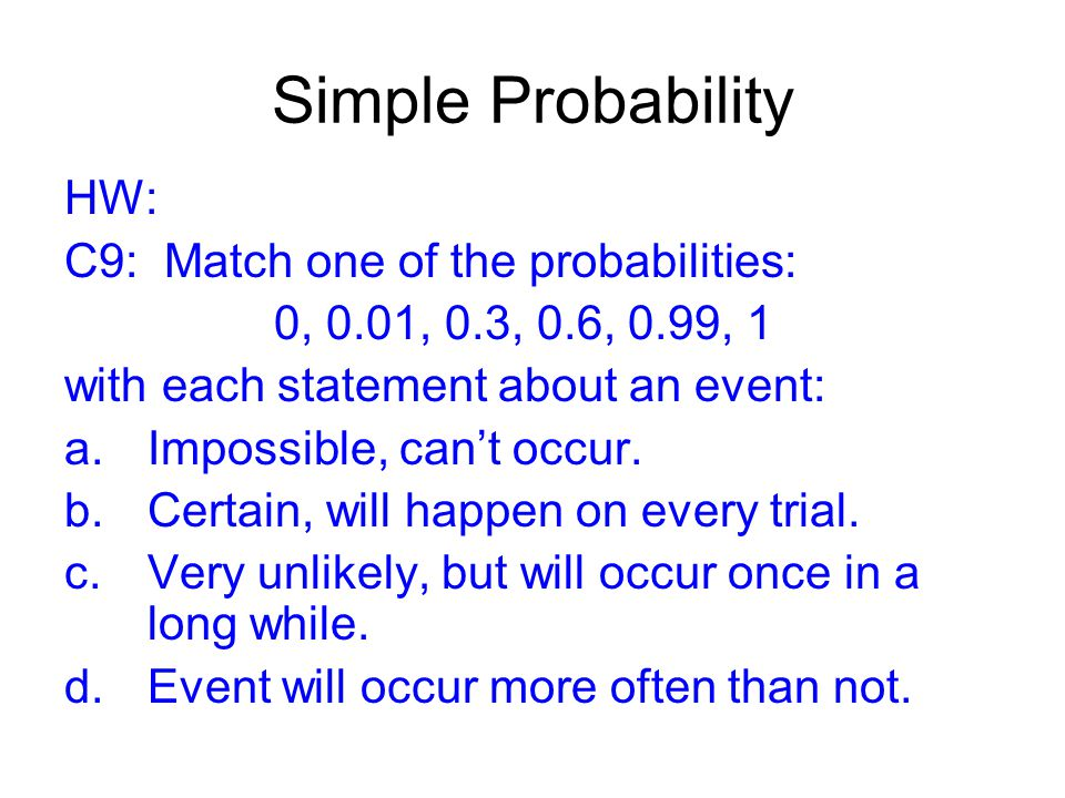 Simple Probability HW: C9: Match one of the probabilities: 0, 0.01, 0.3, 0.6, 0.99, 1 with each statement about an event: a.Impossible, can't occur.