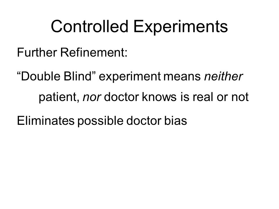 Controlled Experiments Further Refinement: Double Blind experiment means neither patient, nor doctor knows is real or not Eliminates possible doctor bias