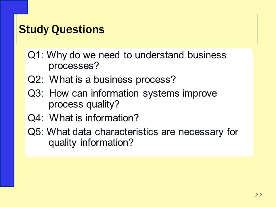 Study Questions 2-2 Q1: Why do we need to understand business processes? Q2: What is a business process? Q3: How can information systems improve proce
