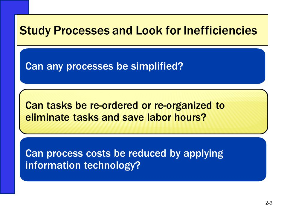 Study Processes and Look for Inefficiencies Can any processes be simplified? Can tasks be re-ordered or re-organized to eliminate tasks and save labor
