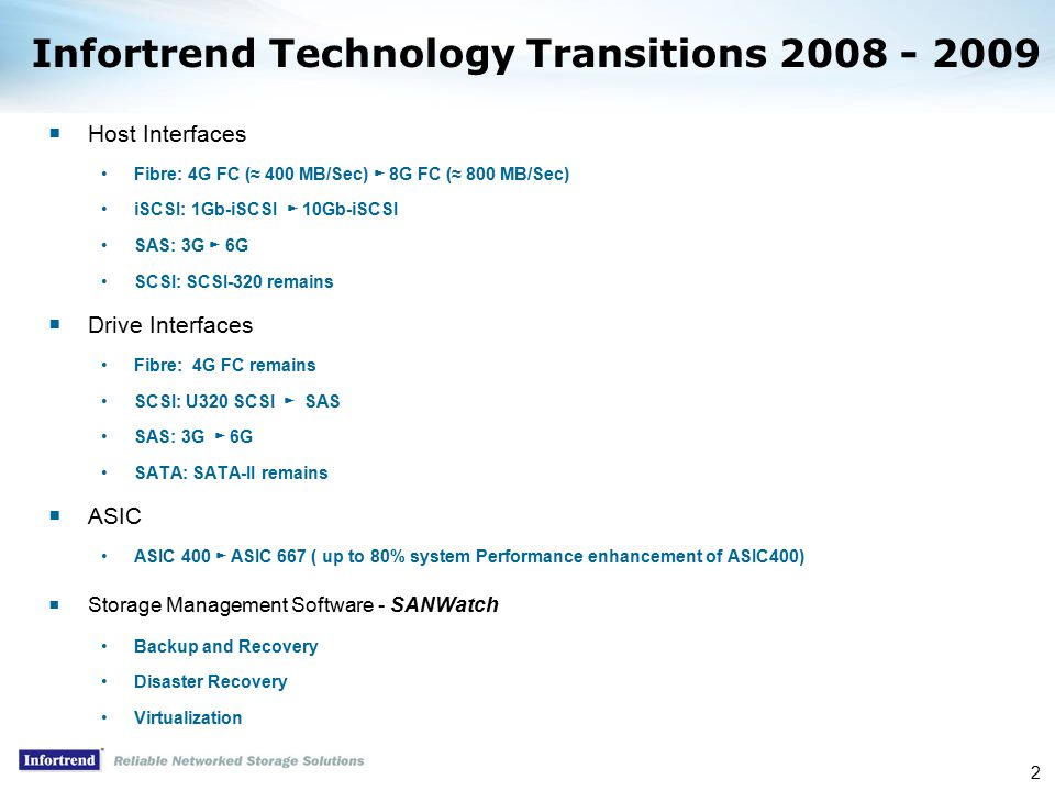2 Infortrend Technology Transitions 2008 - 2009  Host Interfaces Fibre: 4G FC (≈ 400 MB/Sec) ► 8G FC (≈ 800 MB/Sec) iSCSI: 1Gb-iSCSI ► 10Gb-iSCSI SAS: 3G ► 6G SCSI: SCSI-320 remains  Drive Interfaces Fibre: 4G FC remains SCSI: U320 SCSI ► SAS SAS: 3G ► 6G SATA: SATA-II remains  ASIC ASIC 400 ► ASIC 667 ( up to 80% system Performance enhancement of ASIC400)  Storage Management Software - SANWatch Backup and Recovery Disaster Recovery Virtualization
