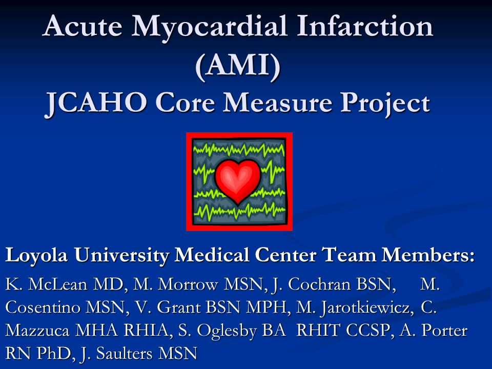 Acute Myocardial Infarction (AMI) JCAHO Core Measure Project Loyola University Medical Center Team Members: K.