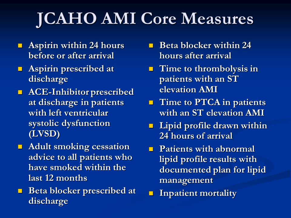 JCAHO AMI Core Measures Aspirin within 24 hours before or after arrival Aspirin within 24 hours before or after arrival Aspirin prescribed at discharge Aspirin prescribed at discharge ACE-Inhibitor prescribed at discharge in patients with left ventricular systolic dysfunction (LVSD) ACE-Inhibitor prescribed at discharge in patients with left ventricular systolic dysfunction (LVSD) Adult smoking cessation advice to all patients who have smoked within the last 12 months Adult smoking cessation advice to all patients who have smoked within the last 12 months Beta blocker prescribed at discharge Beta blocker prescribed at discharge Beta blocker within 24 hours after arrival Time to thrombolysis in patients with an ST elevation AMI Time to PTCA in patients with an ST elevation AMI Lipid profile drawn within 24 hours of arrival Patients with abnormal lipid profile results with documented plan for lipid management Inpatient mortality