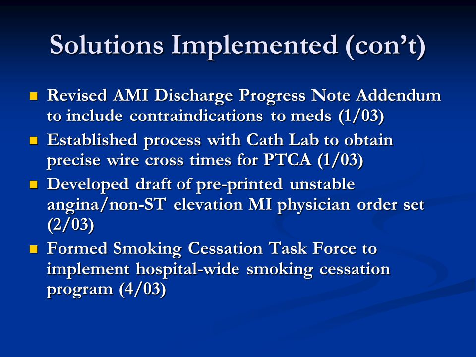 Solutions Implemented (con't) Revised AMI Discharge Progress Note Addendum to include contraindications to meds (1/03) Revised AMI Discharge Progress Note Addendum to include contraindications to meds (1/03) Established process with Cath Lab to obtain precise wire cross times for PTCA (1/03) Established process with Cath Lab to obtain precise wire cross times for PTCA (1/03) Developed draft of pre-printed unstable angina/non-ST elevation MI physician order set (2/03) Developed draft of pre-printed unstable angina/non-ST elevation MI physician order set (2/03) Formed Smoking Cessation Task Force to implement hospital-wide smoking cessation program (4/03) Formed Smoking Cessation Task Force to implement hospital-wide smoking cessation program (4/03)