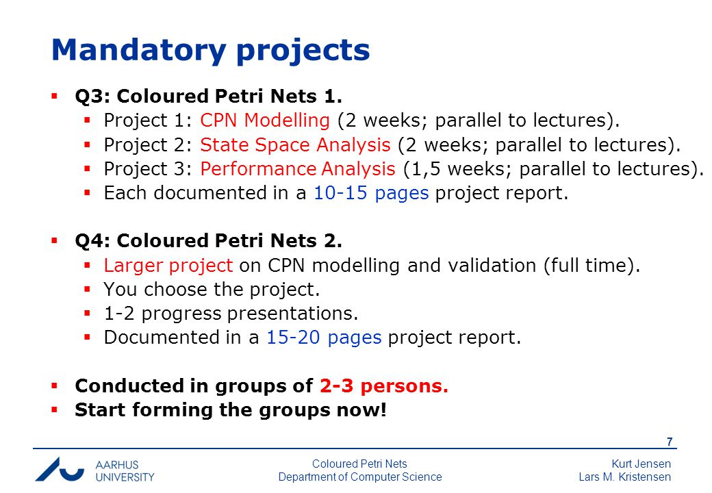 Kurt Jensen Lars M. Kristensen 7 Coloured Petri Nets Department of Computer Science Mandatory projects  Q3: Coloured Petri Nets 1.  Project 1: CPN M
